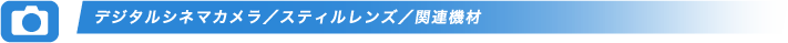 デジタルシネマカメラ/スティルレンズ/関連機材